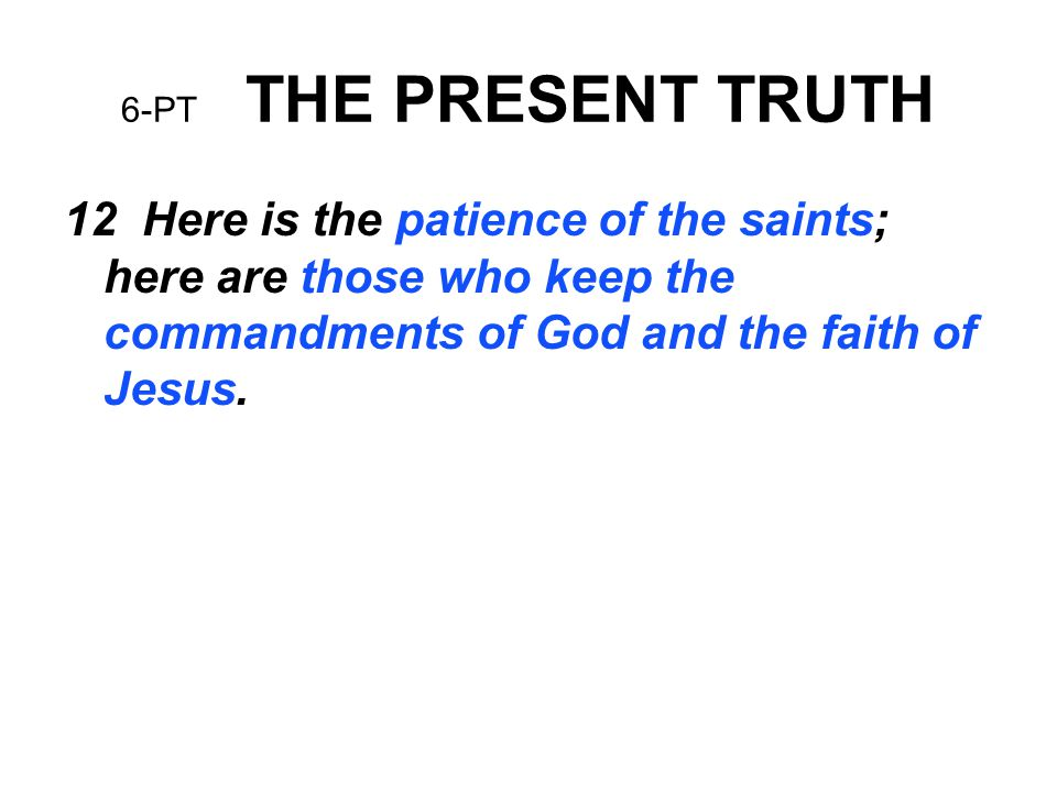 6-PT THE PRESENT TRUTH 12 Here is the patience of the saints; here are those who keep the commandments of God and the faith of Jesus.