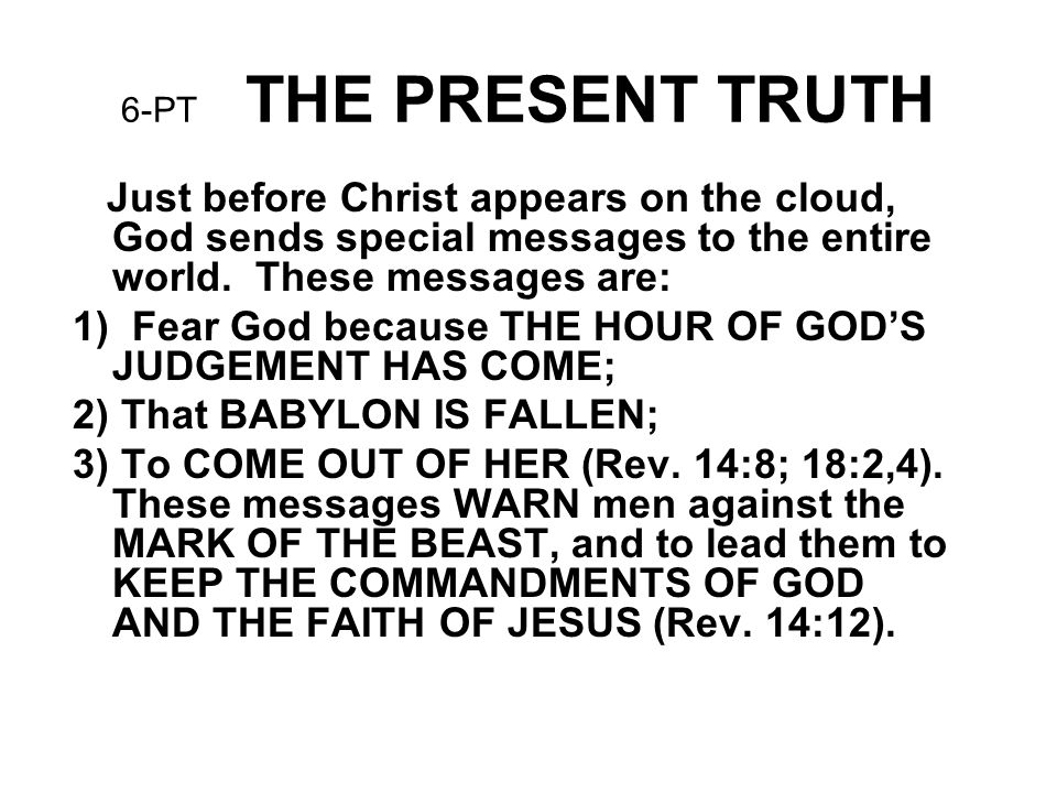 6-PT THE PRESENT TRUTH Just before Christ appears on the cloud, God sends special messages to the entire world. These messages are: 1) Fear God becaus