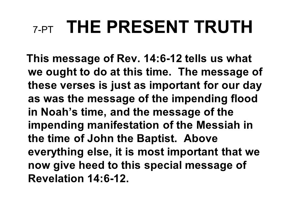 7-PT THE PRESENT TRUTH This message of Rev. 14:6-12 tells us what we ought to do at this time. The message of these verses is just as important for ou