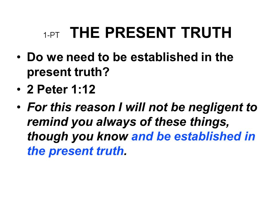 1-PT THE PRESENT TRUTH Do we need to be established in the present truth? 2 Peter 1:12 For this reason I will not be negligent to remind you always of