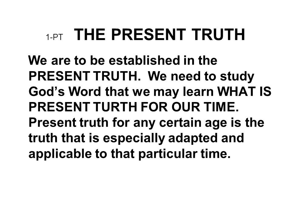 1-PT THE PRESENT TRUTH We are to be established in the PRESENT TRUTH. We need to study God's Word that we may learn WHAT IS PRESENT TURTH FOR OUR TIME