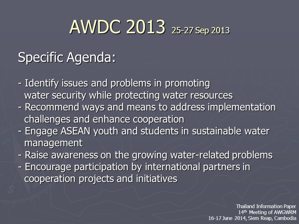 Specific Agenda: - Identify issues and problems in promoting water security while protecting water resources water security while protecting water resources - Recommend ways and means to address implementation challenges and enhance cooperation challenges and enhance cooperation - Engage ASEAN youth and students in sustainable water management management - Raise awareness on the growing water-related problems - Encourage participation by international partners in cooperation projects and initiatives cooperation projects and initiatives AWDC 2013 25-27 Sep 2013 Thailand Information Paper 14 th Meeting of AWGWRM 16-17 June 2014, Siem Reap, Cambodia