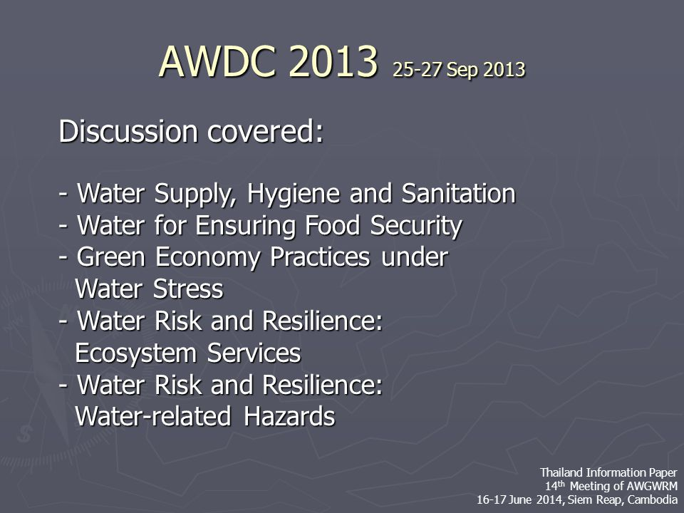 Discussion covered: - Water Supply, Hygiene and Sanitation - Water for Ensuring Food Security - Green Economy Practices under Water Stress Water Stress - Water Risk and Resilience: Ecosystem Services Ecosystem Services - Water Risk and Resilience: Water-related Hazards Water-related Hazards AWDC 2013 25-27 Sep 2013 Thailand Information Paper 14 th Meeting of AWGWRM 16-17 June 2014, Siem Reap, Cambodia