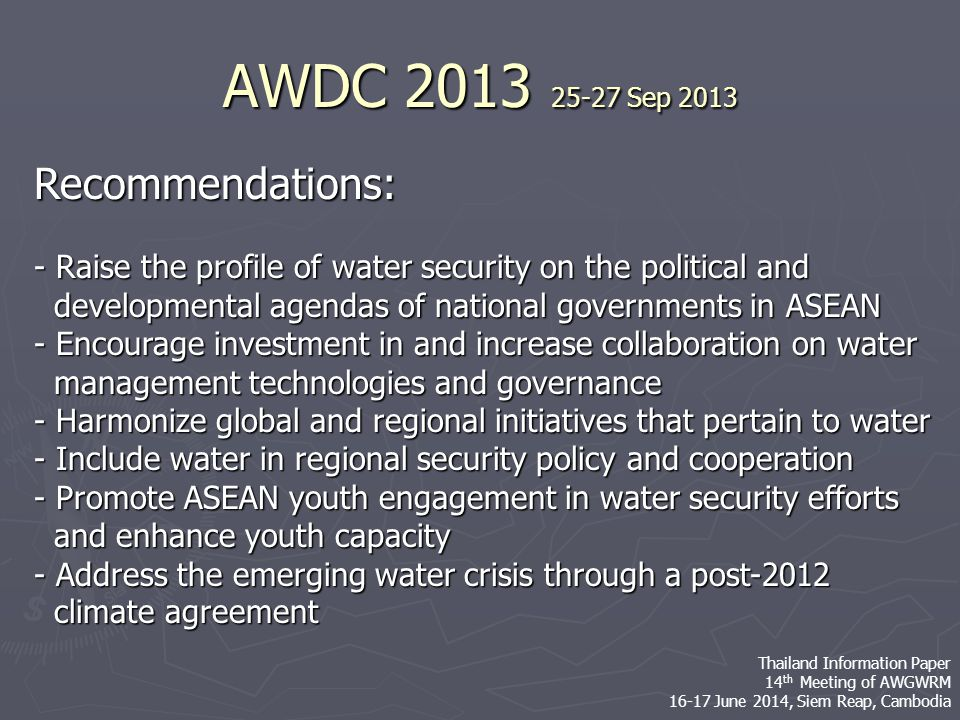 Recommendations: - Raise the profile of water security on the political and developmental agendas of national governments in ASEAN developmental agendas of national governments in ASEAN - Encourage investment in and increase collaboration on water management technologies and governance management technologies and governance - Harmonize global and regional initiatives that pertain to water - Include water in regional security policy and cooperation - Promote ASEAN youth engagement in water security efforts and enhance youth capacity and enhance youth capacity - Address the emerging water crisis through a post-2012 climate agreement climate agreement AWDC 2013 25-27 Sep 2013 Thailand Information Paper 14 th Meeting of AWGWRM 16-17 June 2014, Siem Reap, Cambodia