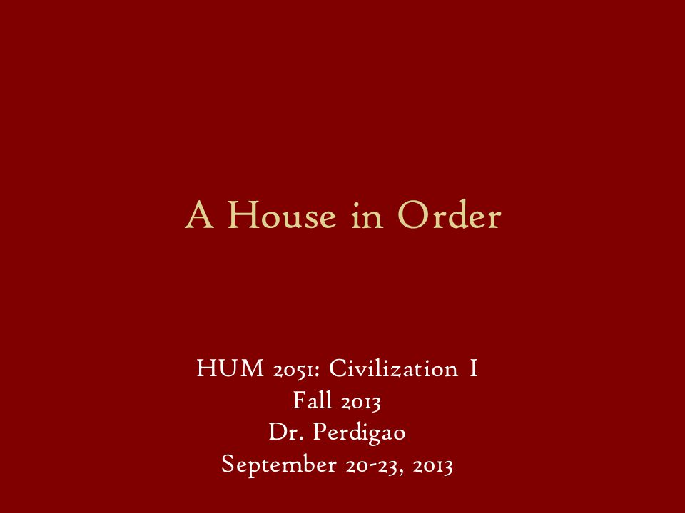 A House in Order HUM 2051: Civilization I Fall 2013 Dr. Perdigao September 20-23, 2013