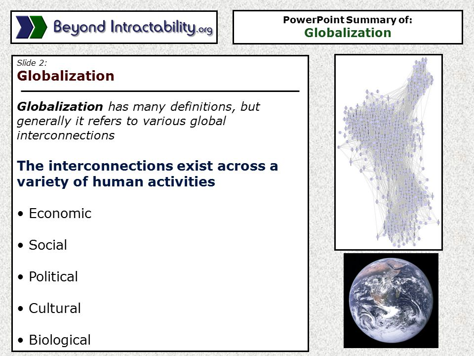Slide 2: Globalization Globalization has many definitions, but generally it refers to various global interconnections The interconnections exist across a variety of human activities Economic Social Political Cultural Biological PowerPoint Summary of: Globalization