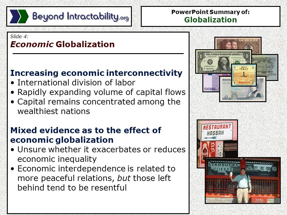 Slide 4: Economic Globalization Increasing economic interconnectivity International division of labor Rapidly expanding volume of capital flows Capital remains concentrated among the wealthiest nations Mixed evidence as to the effect of economic globalization Unsure whether it exacerbates or reduces economic inequality Economic interdependence is related to more peaceful relations, but those left behind tend to be resentful PowerPoint Summary of: Globalization