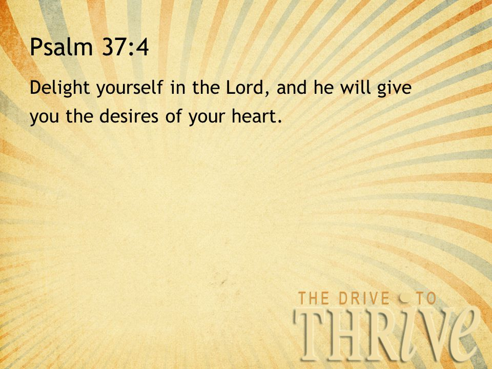 Psalm 37:4 Delight yourself in the Lord, and he will give you the desires of your heart.