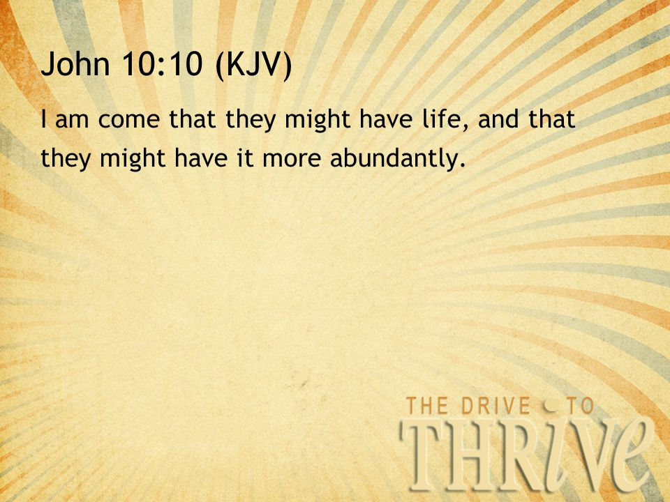 John 10:10 (KJV) I am come that they might have life, and that they might have it more abundantly.