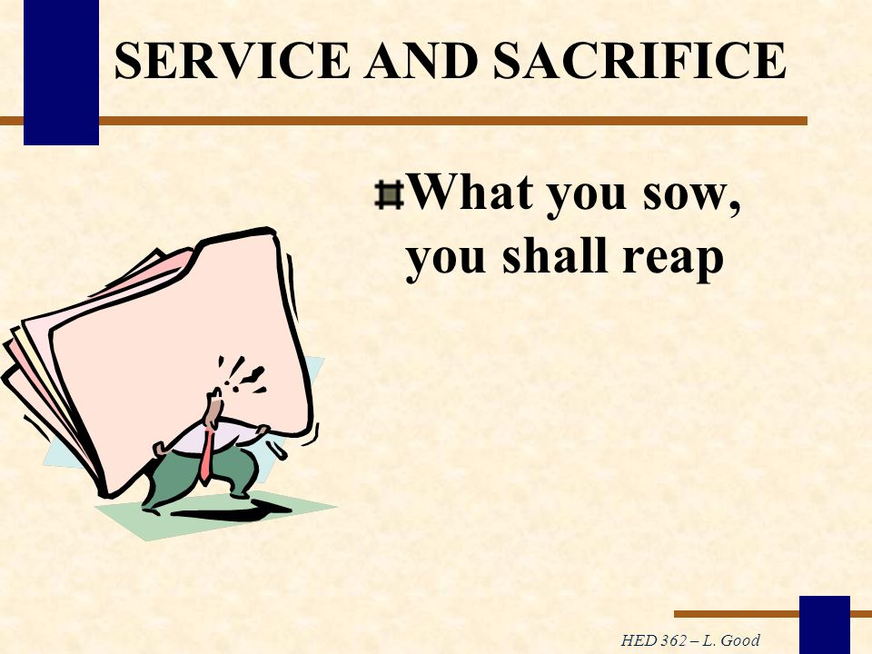 HED 362 – L. Good SERVICE AND SACRIFICE What you sow, you shall reap