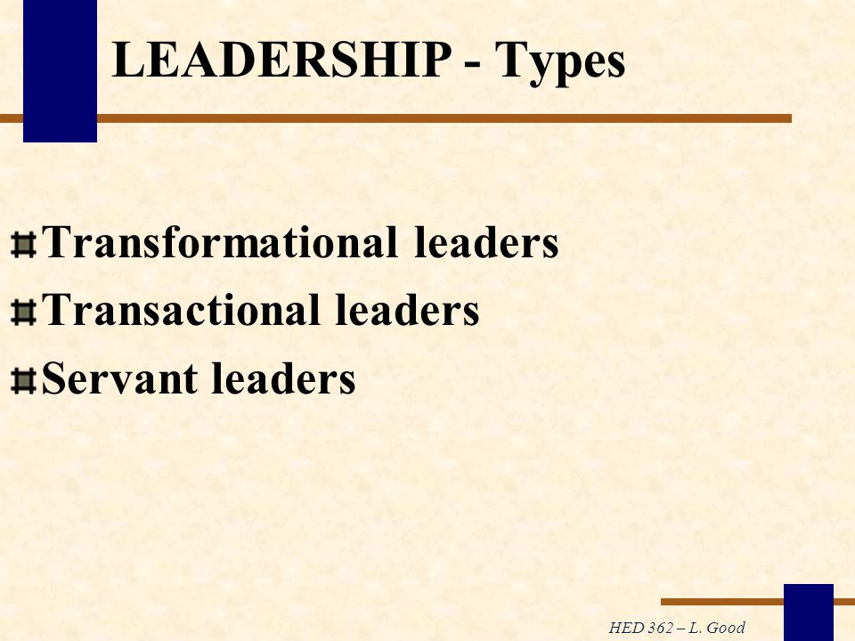 HED 362 – L. Good LEADERSHIP - Types Transformational leaders Transactional leaders Servant leaders