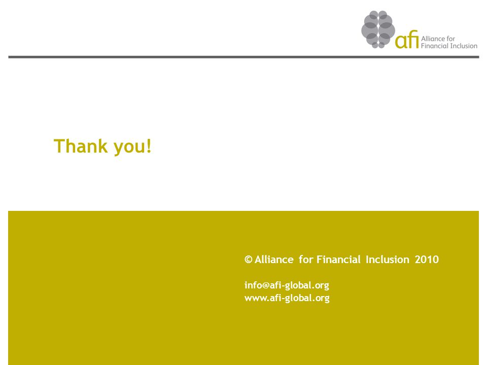 Thank you! © Alliance for Financial Inclusion 2010 info@afi-global.org www.afi-global.org