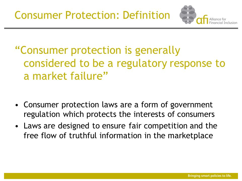 Consumer Protection: Definition Consumer protection is generally considered to be a regulatory response to a market failure Consumer protection laws are a form of government regulation which protects the interests of consumers Laws are designed to ensure fair competition and the free flow of truthful information in the marketplace