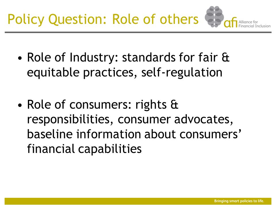 Policy Question: Role of others Role of Industry: standards for fair & equitable practices, self-regulation Role of consumers: rights & responsibilities, consumer advocates, baseline information about consumers' financial capabilities
