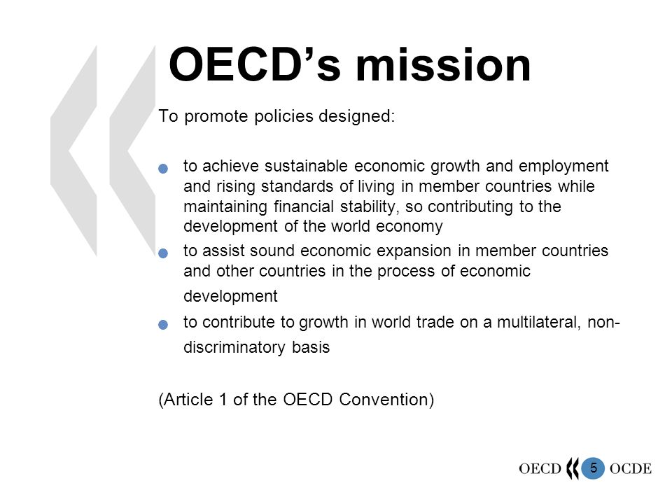 5 OECD's mission To promote policies designed: to achieve sustainable economic growth and employment and rising standards of living in member countries while maintaining financial stability, so contributing to the development of the world economy to assist sound economic expansion in member countries and other countries in the process of economic development to contribute to growth in world trade on a multilateral, non- discriminatory basis (Article 1 of the OECD Convention)