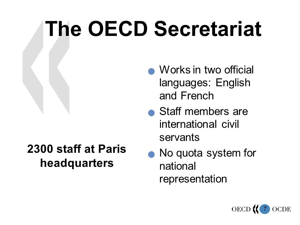 7 The OECD Secretariat 2300 staff at Paris headquarters Works in two official languages: English and French Staff members are international civil servants No quota system for national representation