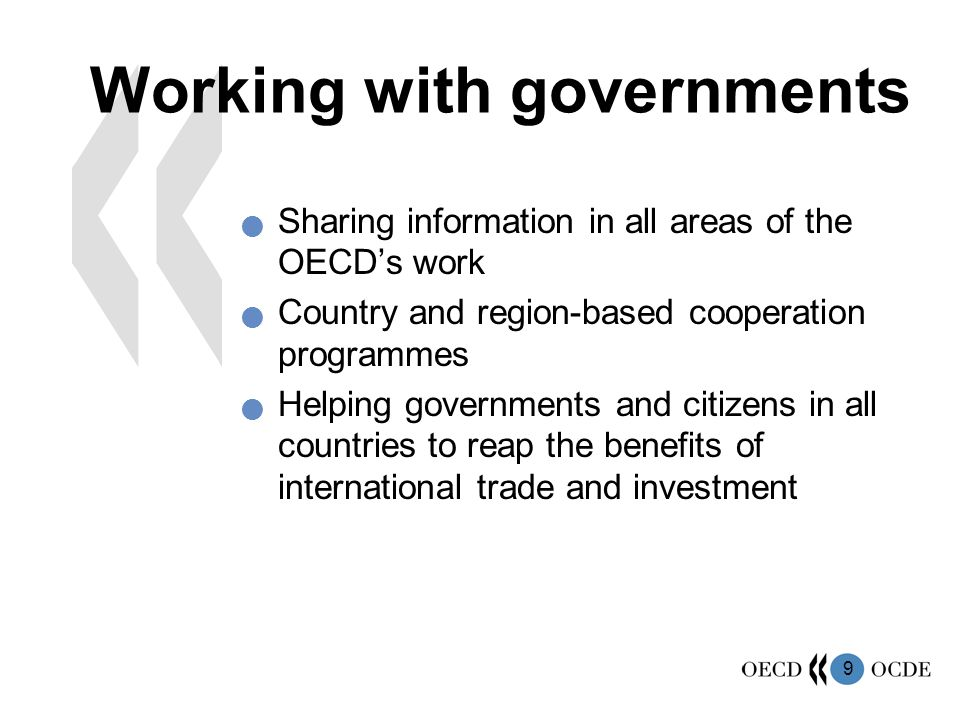 9 Working with governments Sharing information in all areas of the OECD's work Country and region-based cooperation programmes Helping governments and citizens in all countries to reap the benefits of international trade and investment