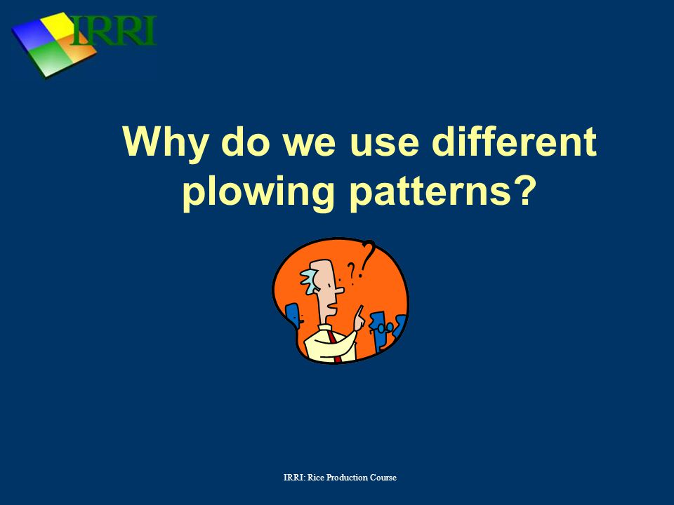 IRRI: Rice Production Course Why do we use different plowing patterns?