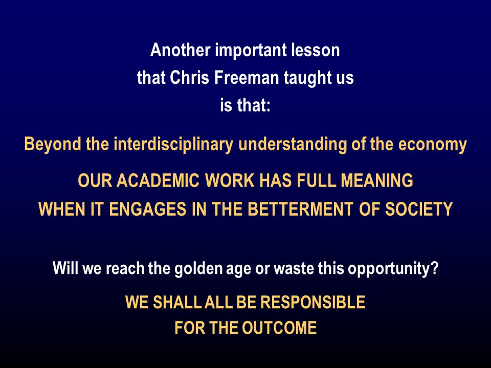 Another important lesson that Chris Freeman taught us is that: Beyond the interdisciplinary understanding of the economy OUR ACADEMIC WORK HAS FULL MEANING WHEN IT ENGAGES IN THE BETTERMENT OF SOCIETY Will we reach the golden age or waste this opportunity.