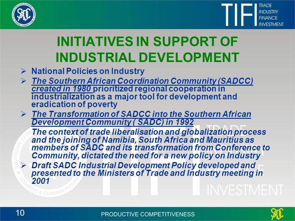 10 INITIATIVES IN SUPPORT OF INDUSTRIAL DEVELOPMENT  National Policies on Industry  The Southern African Coordination Community (SADCC) created in 1980 prioritized regional cooperation in industrialization as a major tool for development and eradication of poverty  The Transformation of SADCC into the Southern African Development Community ( SADC) in 1992 The context of trade liberalisation and globalization process and the joining of Namibia, South Africa and Mauritius as members of SADC and its transformation from Conference to Community, dictated the need for a new policy on Industry  Draft SADC Industrial Development Policy developed and presented to the Ministers of Trade and Industry meeting in 2001