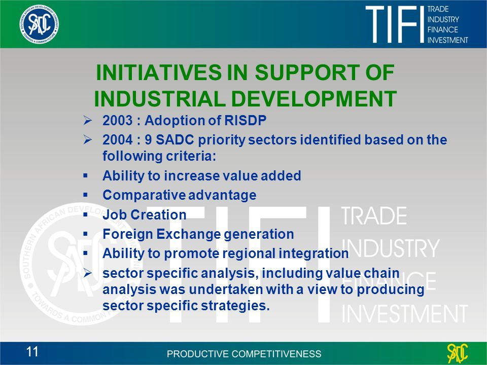 11 INITIATIVES IN SUPPORT OF INDUSTRIAL DEVELOPMENT  2003 : Adoption of RISDP  2004 : 9 SADC priority sectors identified based on the following criteria:  Ability to increase value added  Comparative advantage  Job Creation  Foreign Exchange generation  Ability to promote regional integration  sector specific analysis, including value chain analysis was undertaken with a view to producing sector specific strategies.