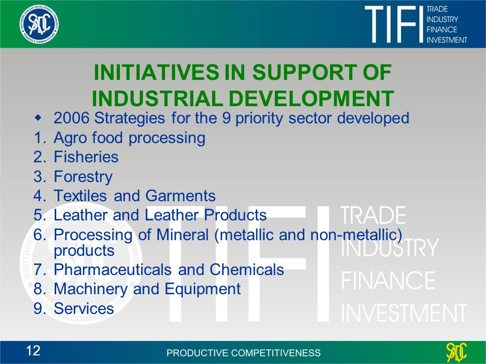12 INITIATIVES IN SUPPORT OF INDUSTRIAL DEVELOPMENT  2006 Strategies for the 9 priority sector developed 1.Agro food processing 2.Fisheries 3.Forestry 4.Textiles and Garments 5.Leather and Leather Products 6.Processing of Mineral (metallic and non-metallic) products 7.Pharmaceuticals and Chemicals 8.Machinery and Equipment 9.Services