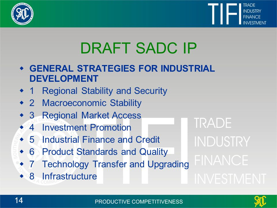 14 DRAFT SADC IP  GENERAL STRATEGIES FOR INDUSTRIAL DEVELOPMENT  1 Regional Stability and Security  2 Macroeconomic Stability  3 Regional Market Access  4 Investment Promotion  5 Industrial Finance and Credit  6 Product Standards and Quality  7 Technology Transfer and Upgrading  8 Infrastructure