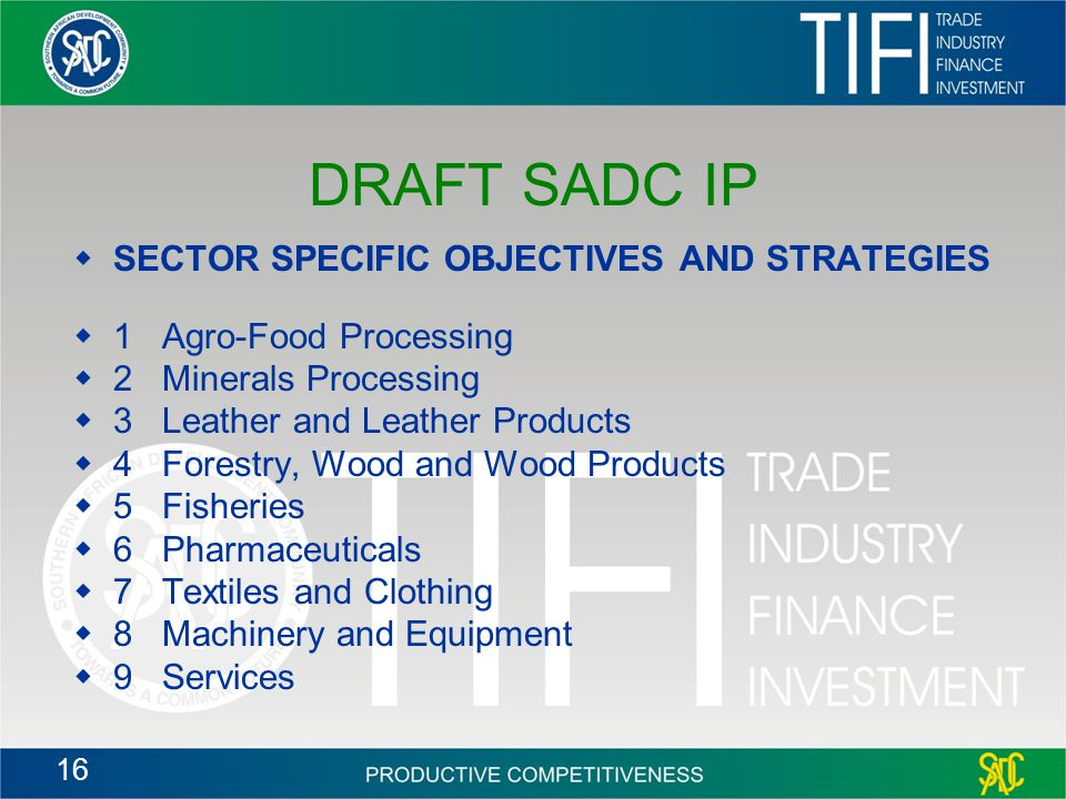 16 DRAFT SADC IP  SECTOR SPECIFIC OBJECTIVES AND STRATEGIES  1 Agro-Food Processing  2 Minerals Processing  3 Leather and Leather Products  4 Forestry, Wood and Wood Products  5 Fisheries  6 Pharmaceuticals  7 Textiles and Clothing  8 Machinery and Equipment  9 Services