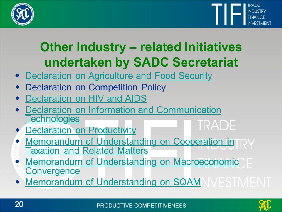 20 Other Industry – related Initiatives undertaken by SADC Secretariat  Declaration on Agriculture and Food Security Declaration on Agriculture and Food Security  Declaration on Competition Policy  Declaration on HIV and AIDS Declaration on HIV and AIDS  Declaration on Information and Communication Technologies Declaration on Information and Communication Technologies  Declaration on Productivity Declaration on Productivity  Memorandum of Understanding on Cooperation in Taxation and Related Matters Memorandum of Understanding on Cooperation in Taxation and Related Matters  Memorandum of Understanding on Macroeconomic Convergence Memorandum of Understanding on Macroeconomic Convergence  Memorandum of Understanding on SQAM Memorandum of Understanding on SQAM