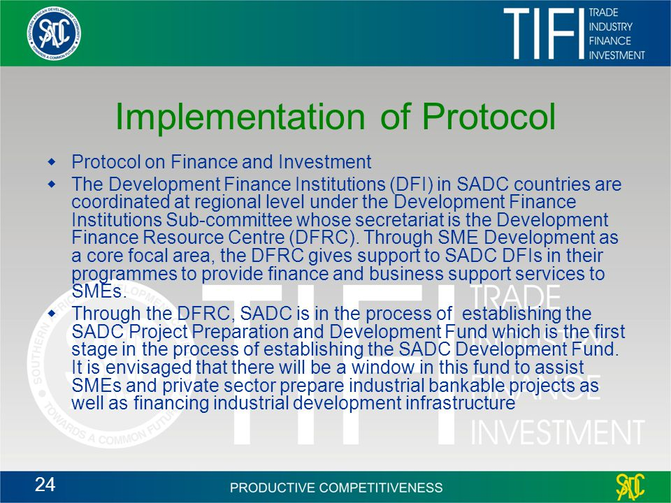 24 Implementation of Protocol  Protocol on Finance and Investment  The Development Finance Institutions (DFI) in SADC countries are coordinated at regional level under the Development Finance Institutions Sub-committee whose secretariat is the Development Finance Resource Centre (DFRC).