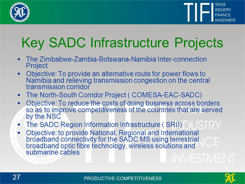 27 Key SADC Infrastructure Projects  The Zimbabwe-Zambia-Botswana-Namibia Inter-connection Project  Objective: To provide an alternative route for power flows to Namibia and relieving transmission congestion on the central transmission corridor  The North-South Corridor Project ( COMESA-EAC-SADC)  Objective: To reduce the costs of doing business across borders so as to improve competitiveness of the countries that are served by the NSC  The SADC Region Information Infrastructure ( SRII)  Objective: to provide National, Regional and International broadband connectivity for the SADC MS using terrestrial broadband optic fibre technology, wireless solutions and submarine cables
