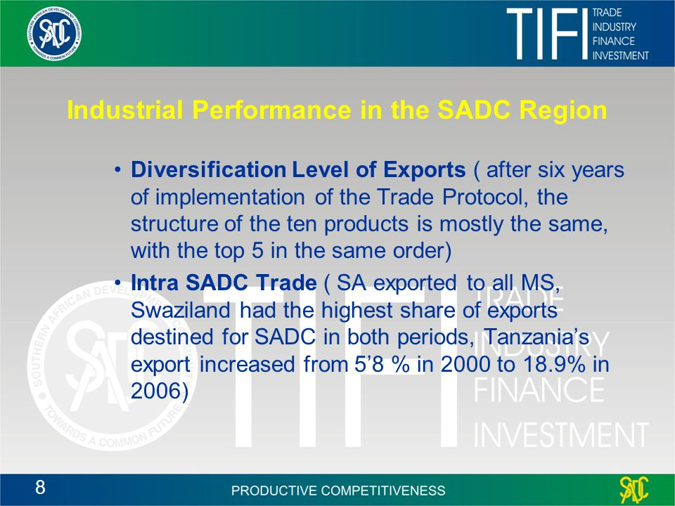 8 Industrial Performance in the SADC Region Diversification Level of Exports ( after six years of implementation of the Trade Protocol, the structure of the ten products is mostly the same, with the top 5 in the same order) Intra SADC Trade ( SA exported to all MS, Swaziland had the highest share of exports destined for SADC in both periods, Tanzania's export increased from 5'8 % in 2000 to 18.9% in 2006)