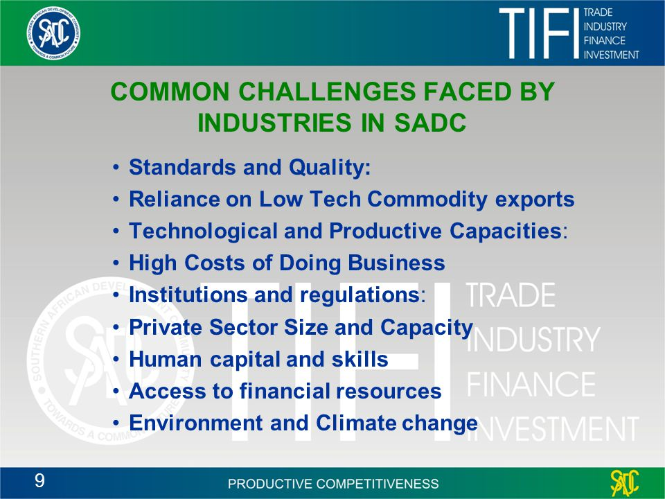 9 COMMON CHALLENGES FACED BY INDUSTRIES IN SADC Standards and Quality: Reliance on Low Tech Commodity exports Technological and Productive Capacities: High Costs of Doing Business Institutions and regulations: Private Sector Size and Capacity Human capital and skills Access to financial resources Environment and Climate change