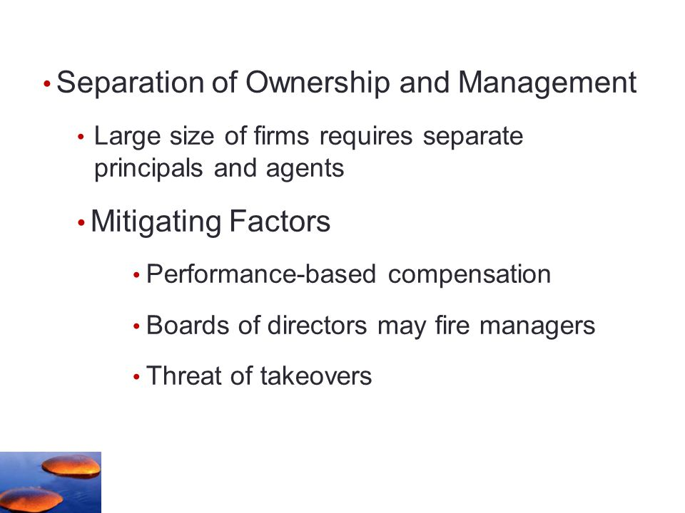 Separation of Ownership and Management Large size of firms requires separate principals and agents Mitigating Factors Performance-based compensation Boards of directors may fire managers Threat of takeovers