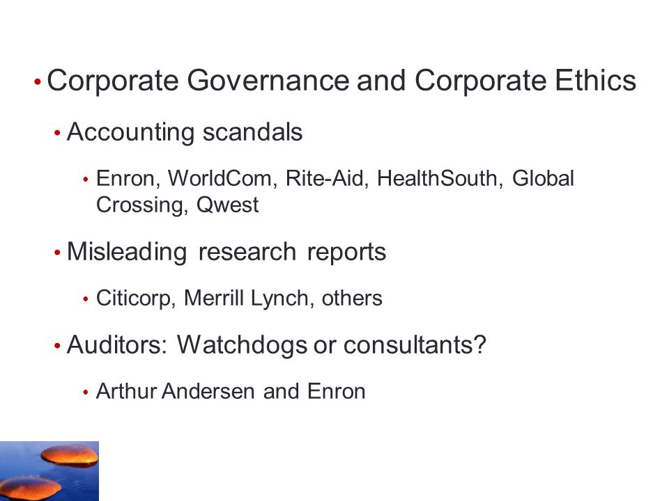 Corporate Governance and Corporate Ethics Accounting scandals Enron, WorldCom, Rite-Aid, HealthSouth, Global Crossing, Qwest Misleading research reports Citicorp, Merrill Lynch, others Auditors: Watchdogs or consultants.