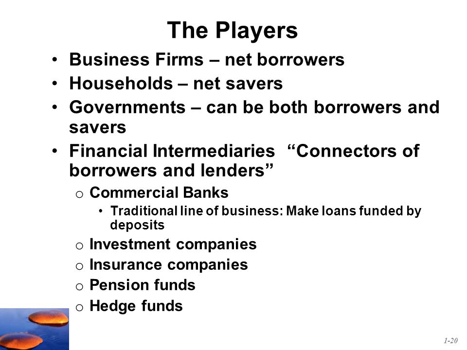 The Players Business Firms – net borrowers Households – net savers Governments – can be both borrowers and savers Financial Intermediaries Connectors of borrowers and lenders o Commercial Banks Traditional line of business: Make loans funded by deposits o Investment companies o Insurance companies o Pension funds o Hedge funds 1-20