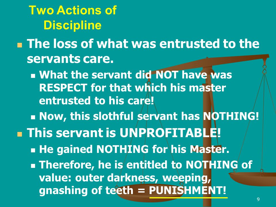 9 Two Actions of Discipline The loss of what was entrusted to the servants care. What the servant did NOT have was RESPECT for that which his master e