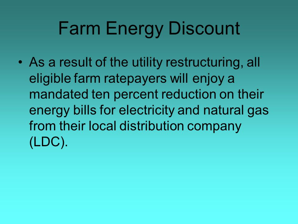 Farm Energy Discount As a result of the utility restructuring, all eligible farm ratepayers will enjoy a mandated ten percent reduction on their energy bills for electricity and natural gas from their local distribution company (LDC).