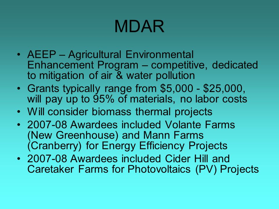 MDAR AEEP – Agricultural Environmental Enhancement Program – competitive, dedicated to mitigation of air & water pollution Grants typically range from $5,000 - $25,000, will pay up to 95% of materials, no labor costs Will consider biomass thermal projects 2007-08 Awardees included Volante Farms (New Greenhouse) and Mann Farms (Cranberry) for Energy Efficiency Projects 2007-08 Awardees included Cider Hill and Caretaker Farms for Photovoltaics (PV) Projects
