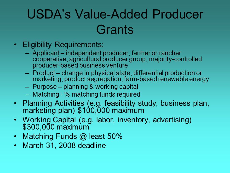 USDA's Value-Added Producer Grants Eligibility Requirements: –Applicant – independent producer, farmer or rancher cooperative, agricultural producer group, majority-controlled producer-based business venture –Product – change in physical state, differential production or marketing, product segregation, farm-based renewable energy –Purpose – planning & working capital –Matching - % matching funds required Planning Activities (e.g.