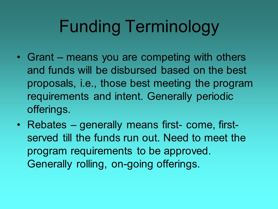Funding Terminology Grant – means you are competing with others and funds will be disbursed based on the best proposals, i.e., those best meeting the program requirements and intent.