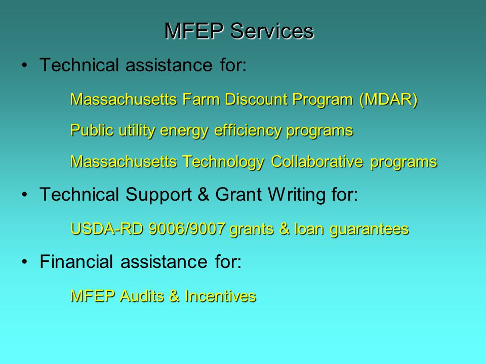MFEP Services Technical assistance for: Massachusetts Farm Discount Program (MDAR) Public utility energy efficiency programs Massachusetts Technology Collaborative programs Technical Support & Grant Writing for: USDA-RD 9006/9007 grants & loan guarantees Financial assistance for: MFEP Audits & Incentives