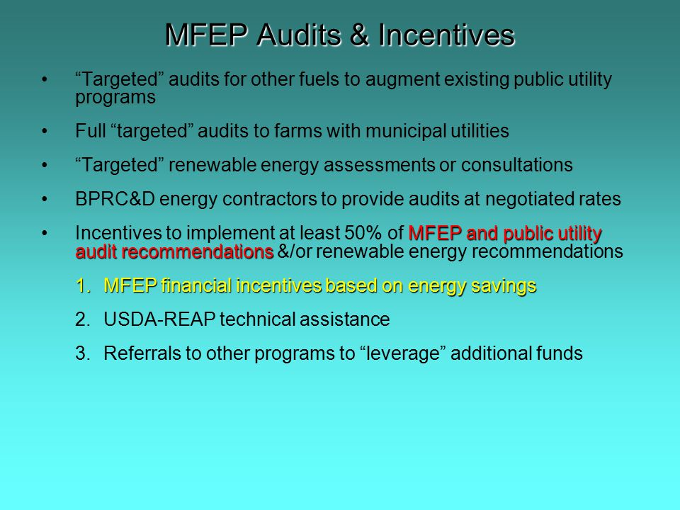 MFEP Audits & Incentives Targeted audits for other fuels to augment existing public utility programs Full targeted audits to farms with municipal utilities Targeted renewable energy assessments or consultations BPRC&D energy contractors to provide audits at negotiated rates MFEP and public utility audit recommendationsIncentives to implement at least 50% of MFEP and public utility audit recommendations &/or renewable energy recommendations 1.MFEP financial incentives based on energy savings 2.USDA-REAP technical assistance 3.Referrals to other programs to leverage additional funds