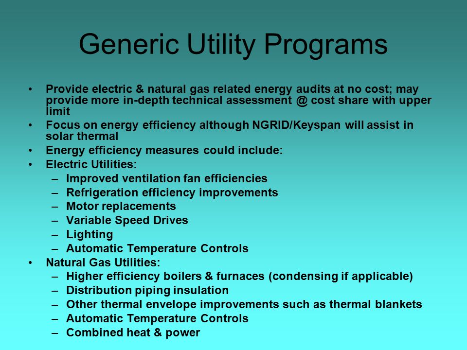 Generic Utility Programs Provide electric & natural gas related energy audits at no cost; may provide more in-depth technical assessment @ cost share with upper limit Focus on energy efficiency although NGRID/Keyspan will assist in solar thermal Energy efficiency measures could include: Electric Utilities: –Improved ventilation fan efficiencies –Refrigeration efficiency improvements –Motor replacements –Variable Speed Drives –Lighting –Automatic Temperature Controls Natural Gas Utilities: –Higher efficiency boilers & furnaces (condensing if applicable) –Distribution piping insulation –Other thermal envelope improvements such as thermal blankets –Automatic Temperature Controls –Combined heat & power
