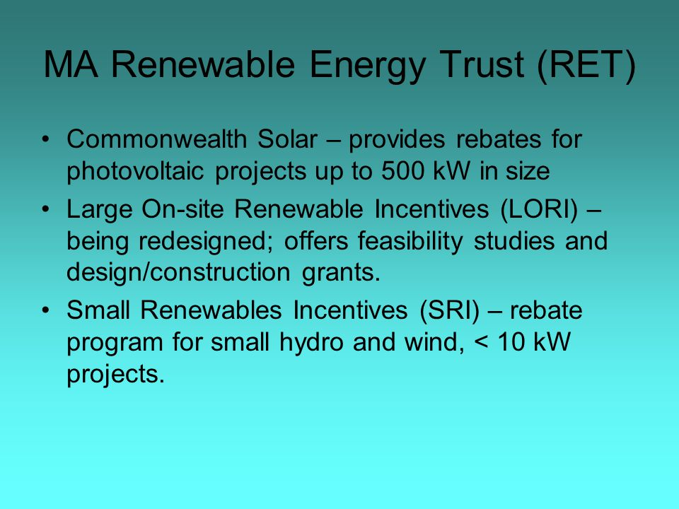 MA Renewable Energy Trust (RET) Commonwealth Solar – provides rebates for photovoltaic projects up to 500 kW in size Large On-site Renewable Incentives (LORI) – being redesigned; offers feasibility studies and design/construction grants.