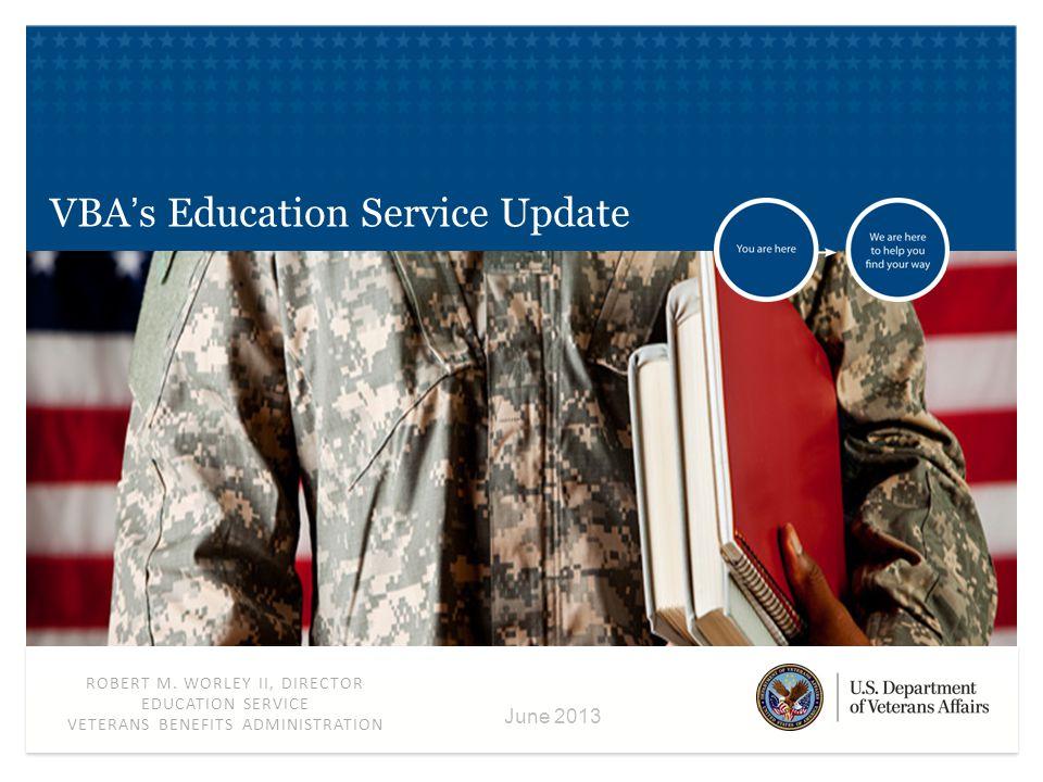 ROBERT M. WORLEY II, DIRECTOR EDUCATION SERVICE VETERANS BENEFITS ADMINISTRATION June 2013 VBA's Education Service Update
