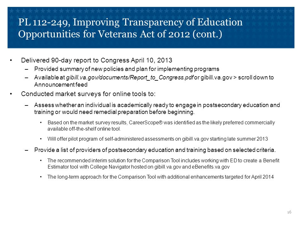 PL 112-249, Improving Transparency of Education Opportunities for Veterans Act of 2012 (cont.) Delivered 90-day report to Congress April 10, 2013 –Provided summary of new policies and plan for implementing programs –Available at gibill.va.gov/documents/Report_to_Congress.pdf or gibill.va.gov > scroll down to Announcement feed Conducted market surveys for online tools to: –Assess whether an individual is academically ready to engage in postsecondary education and training or would need remedial preparation before beginning.