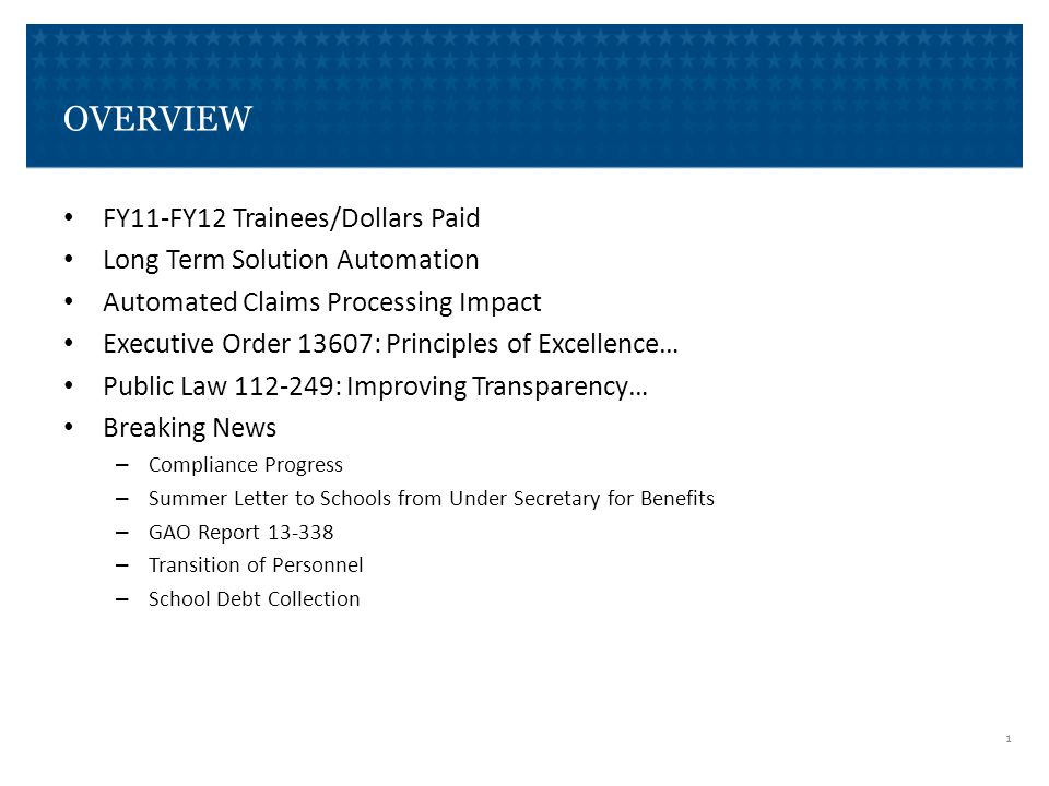 OVERVIEW FY11-FY12 Trainees/Dollars Paid Long Term Solution Automation Automated Claims Processing Impact Executive Order 13607: Principles of Excellence… Public Law 112-249: Improving Transparency… Breaking News – Compliance Progress – Summer Letter to Schools from Under Secretary for Benefits – GAO Report 13-338 – Transition of Personnel – School Debt Collection 1
