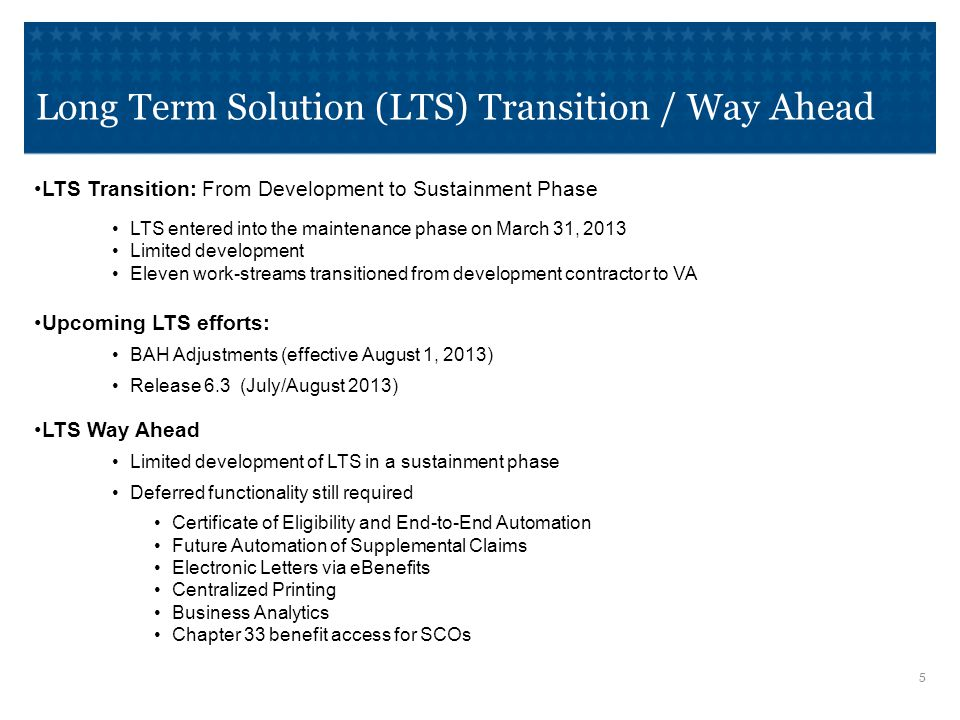 Long Term Solution (LTS) Transition / Way Ahead LTS Transition: From Development to Sustainment Phase LTS entered into the maintenance phase on March 31, 2013 Limited development Eleven work-streams transitioned from development contractor to VA Upcoming LTS efforts: BAH Adjustments (effective August 1, 2013) Release 6.3 (July/August 2013) LTS Way Ahead Limited development of LTS in a sustainment phase Deferred functionality still required Certificate of Eligibility and End-to-End Automation Future Automation of Supplemental Claims Electronic Letters via eBenefits Centralized Printing Business Analytics Chapter 33 benefit access for SCOs 5 5
