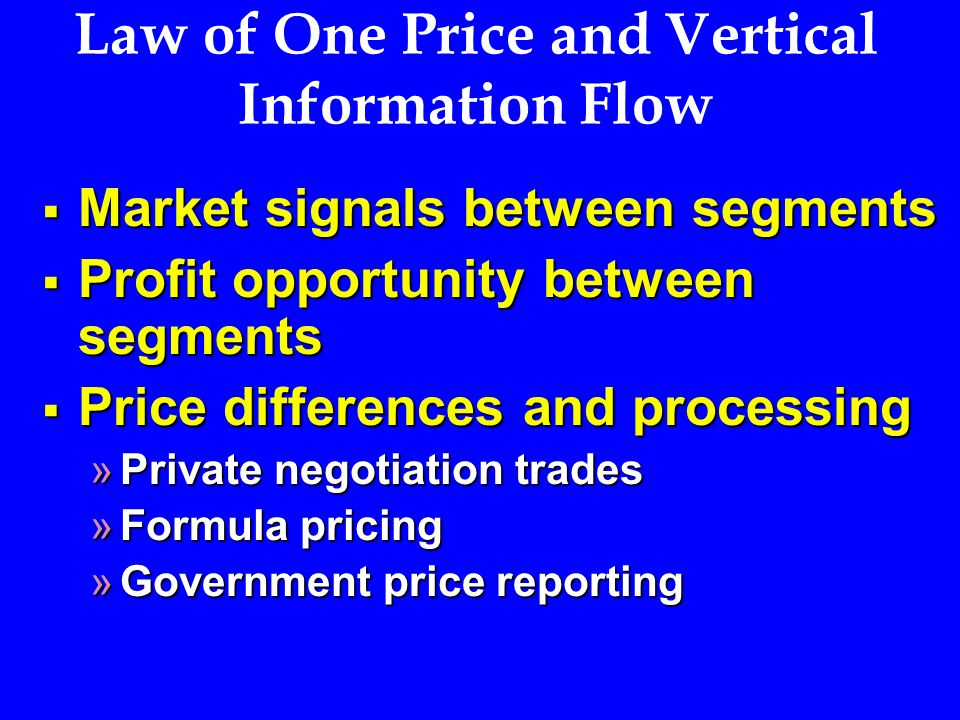 Law of One Price and Vertical Information Flow  Market signals between segments  Profit opportunity between segments  Price differences and processing »Private negotiation trades »Formula pricing »Government price reporting